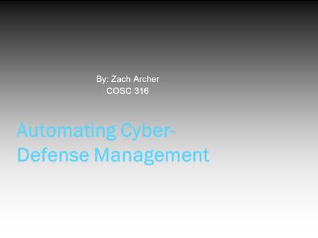Automating Cyber- Defense Management By: Zach Archer COSC 316.