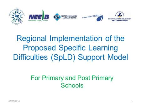 Regional Implementation of the Proposed Specific Learning Difficulties (SpLD) Support Model For Primary and Post Primary Schools 07/06/20161.