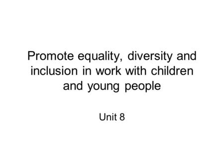 Promote equality, diversity and inclusion in work with children and young people Unit 8.