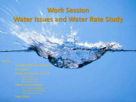 Work Session Water Issues and Water Rate Study Topics: Fundamental Assumption Key Issues Areas of Concern / Focus Water Audit Water Meter Audit Water Rate.