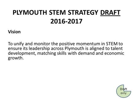 PLYMOUTH STEM STRATEGY DRAFT 2016-2017 Vision To unify and monitor the positive momentum in STEM to ensure its leadership across Plymouth is aligned to.