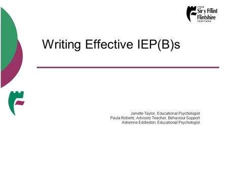 Writing Effective IEP(B)s Janette Taylor, Educational Psychologist Paula Roberts, Advisory Teacher, Behaviour Support Adrienne Eddleston, Educational Psychologist.