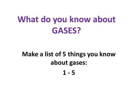 What do you know about GASES? Make a list of 5 things you know about gases: 1 - 5.