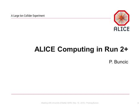 Meeting with University of Malta| CERN, May 18, 2015 | Predrag Buncic ALICE Computing in Run 2+ P. Buncic 1.