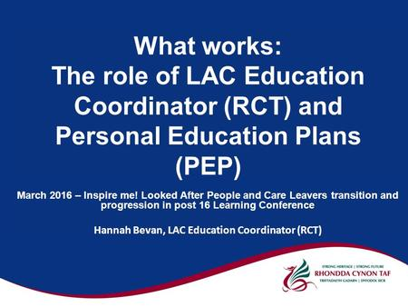 What works: The role of LAC Education Coordinator (RCT) and Personal Education Plans (PEP) March 2016 – Inspire me! Looked After People and Care Leavers.