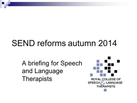 SEND reforms autumn 2014 A briefing for Speech and Language Therapists.