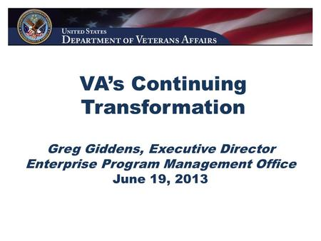 VA's Continuing Transformation Greg Giddens, Executive Director Enterprise Program Management Office June 19, 2013.