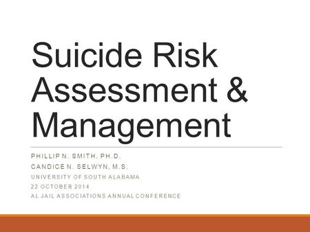 Suicide Risk Assessment & Management PHILLIP N. SMITH, PH.D. CANDICE N. SELWYN, M.S. UNIVERSITY OF SOUTH ALABAMA 22 OCTOBER 2014 AL JAIL ASSOCIATIONS ANNUAL.