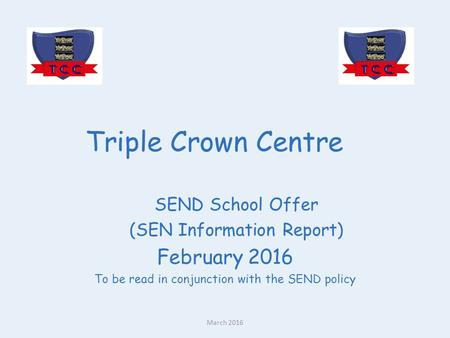 Triple Crown Centre SEND School Offer (SEN Information Report) February 2016 To be read in conjunction with the SEND policy March 2016.