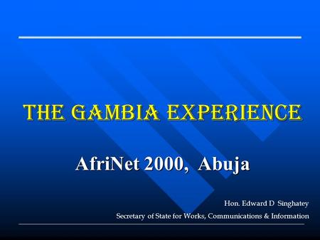 The Gambia EXPERIENCE AfriNet 2000, Abuja Hon. Edward D Singhatey Secretary of State for Works, Communications & Information.