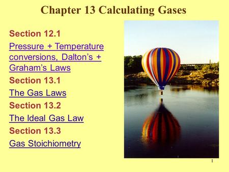 Chapter 13 Calculating Gases 1 Section 12.1 Pressure + Temperature conversions, Dalton's + Graham's Laws Section 13.1 The Gas Laws Section 13.2 The Ideal.