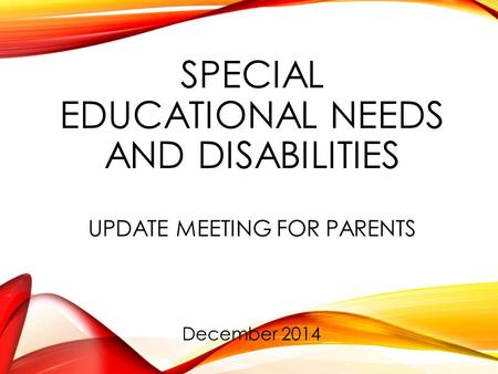 SPECIAL EDUCATIONAL NEEDS AND DISABILITIES UPDATE MEETING FOR PARENTS December 2014.