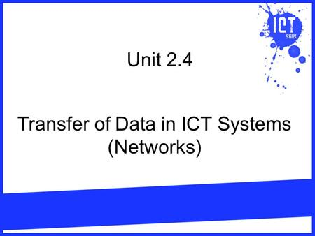 Unit 2.4 Transfer of Data in ICT Systems (Networks)