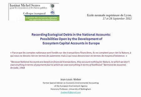 Recording Ecological Debts in the National Accounts: Possibilities Open by the Development of Ecosystem Capital Accounts in Europe Jean-Louis Weber Former.