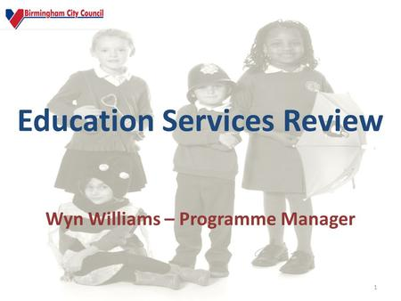 Education Services Review 1 Wyn Williams – Programme Manager.