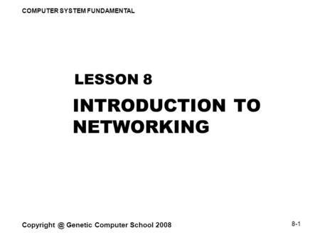 COMPUTER SYSTEM FUNDAMENTAL Genetic Computer School 2008 8-1 INTRODUCTION TO NETWORKING LESSON 8.