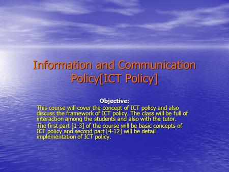 Information <strong>and</strong> Communication Policy[ICT Policy] Objective: This course will cover the concept of ICT policy <strong>and</strong> also discuss the framework of ICT policy.