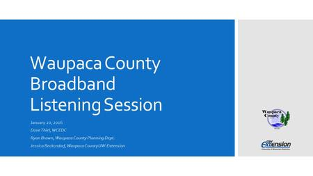 Waupaca County Broadband Listening Session January 20, 2016 Dave Thiel, WCEDC Ryan Brown, Waupaca County Planning Dept. Jessica Beckcndorf, Waupaca County.