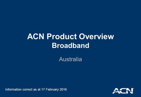 ACN Product Overview Broadband Australia Information correct as at 17 February 2016.