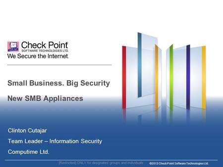 ©2013 Check Point Software Technologies Ltd. Small Business. Big Security New SMB Appliances Clinton Cutajar Team Leader – Information Security Computime.
