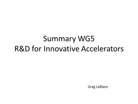 Summary WG5 R&D for Innovative Accelerators Greg LeBlanc.