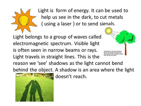 Light is form of energy. It can be used to help us see in the dark, to cut metals ( using a laser ) or to send signals. Light belongs to a group of waves.