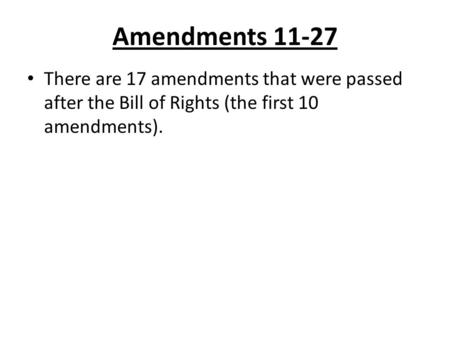 Amendments 11-27 There are 17 amendments that were passed after the Bill of Rights (the first 10 amendments).