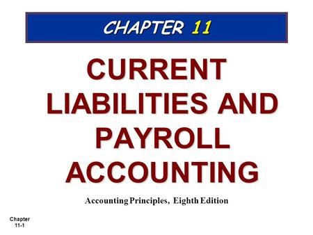 Chapter 11-1 CHAPTER 11 CURRENT LIABILITIES AND PAYROLL ACCOUNTING Accounting Principles, Eighth Edition.
