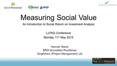 Measuring Social Value An Introduction to Social Return on Investment Analysis LoTAG Conference Monday 11 th May 2015 Hannah Marsh SROI Accredited Practitioner.
