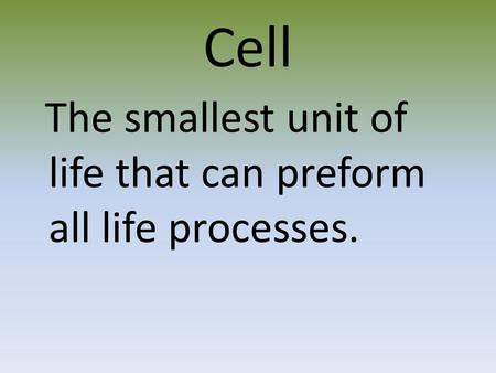 Cell The smallest unit of life that can preform all life processes.