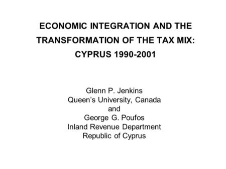 ECONOMIC INTEGRATION AND THE TRANSFORMATION OF THE TAX MIX: CYPRUS 1990-2001 Glenn P. Jenkins Queen's University, Canada and George G. Poufos Inland Revenue.
