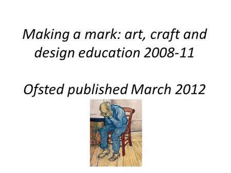 Making a mark: art, craft and design education 2008-11 Ofsted published March 2012.
