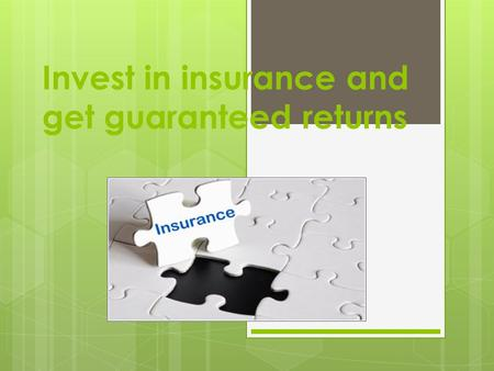 Invest in insurance and get guaranteed returns. In life, there are no guarantees. You go to the market, and find that all products are there on warranty.