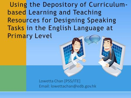 Lowetta Chan [PSS/ITE]   Using the Depository of Curriculum- based Learning and Teaching Resources for Designing Speaking Tasks.