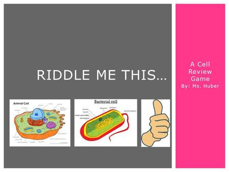 A Cell Review Game By: Ms. Huber RIDDLE ME THIS….