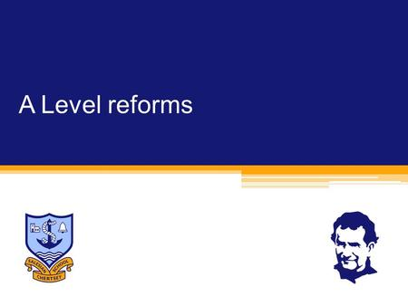 A Level reforms. A Levels  Equipping students to progress to success at university and in their careers.  More involvement from universities in the.