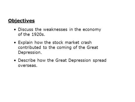 Objectives Discuss the weaknesses in the economy of the 1920s. Explain how the stock market crash contributed to the coming of the Great Depression. Describe.