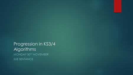 Progression in KS3/4 Algorithms MONDAY 30 TH NOVEMBER SUE SENTANCE.