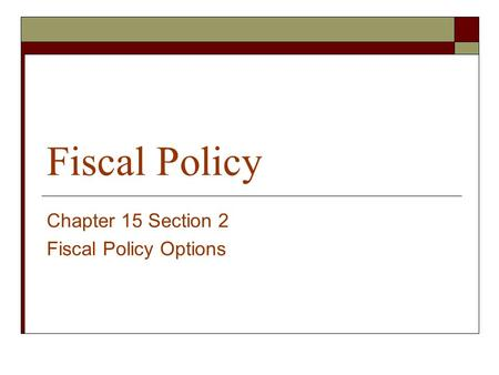 Fiscal Policy Chapter 15 Section 2 Fiscal Policy Options.