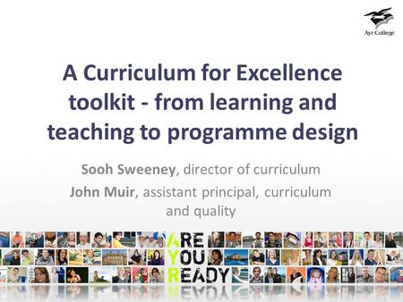 A Curriculum for Excellence toolkit - from learning and teaching to programme design Sooh Sweeney, director of curriculum John Muir, assistant principal,