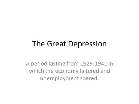 The Great Depression A period lasting from 1929-1941 in which the economy faltered and unemployment soared.