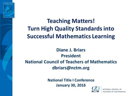 Teaching Matters! Turn High Quality Standards into Successful Mathematics Learning Diane J. Briars President National Council of Teachers of Mathematics.