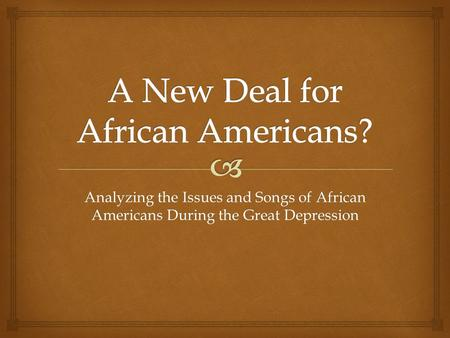 Analyzing the Issues and Songs of African Americans During the Great Depression.