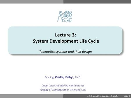 Ondřej Přibyl L3: System Development Life Cycle page 1 Lecture 3: System Development Life Cycle Doc.Ing. Ondřej Přibyl, Ph.D. Department of applied mathematics.