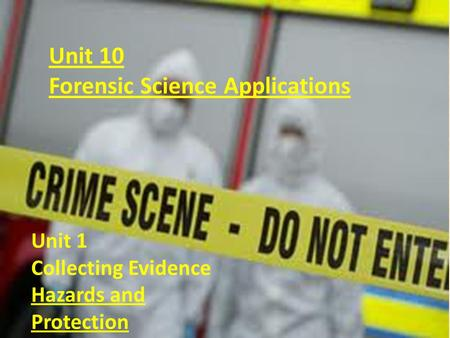 Unit 10 Forensic Science Applications Unit 1 Collecting Evidence Hazards and Protection.