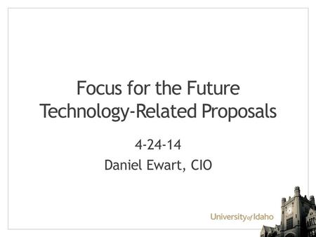Focus for the Future Technology-Related Proposals 4-24-14 Daniel Ewart, CIO.