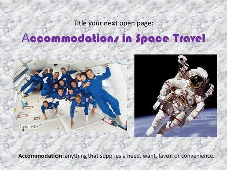 Title your next open page: A ccommodations in Space Travel Accommodation: anything that supplies a need, want, favor, or convenience.