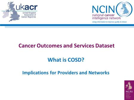 Cancer Outcomes and Services Dataset What is COSD? Implications for Providers and Networks.