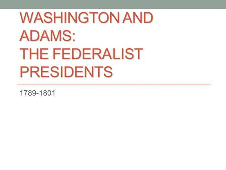 WASHINGTON AND ADAMS: THE FEDERALIST PRESIDENTS 1789-1801.