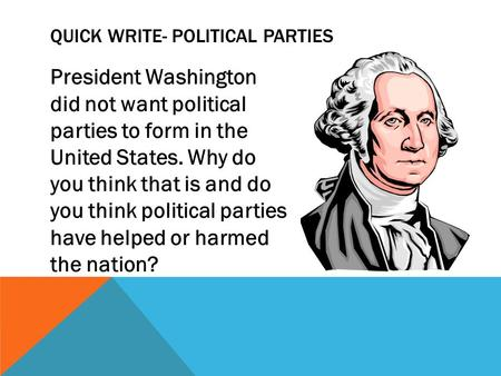 President Washington did not want political parties to form in the United States. Why do you think that is and do you think political parties have helped.